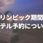 東京オリンピック期間のホテル予約について(21/7/9 更新)