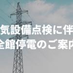 2021年4月30日(金)電気設備法定点検の実施に伴う全館停電のご案内